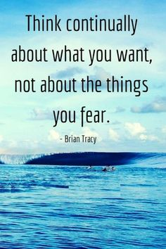 Think about what you want not what you fear