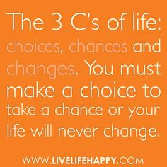 The 3 Cs of life: choices, chances and changes. You must make a choice to take a chance or your life will never change. by deeplifequotes, via Flickr