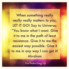 ".When something really, really matters to you, LET IT GO! Say to Universe: ""You know what I want. Give it to me in the path of least resistance. Give it to me easiest way possible. Give it to me in any way I can get it."" Abraham"