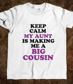 Keep Calm my aunt is making me a big cousin girls t-shirt- One day Penelope, one day!!!