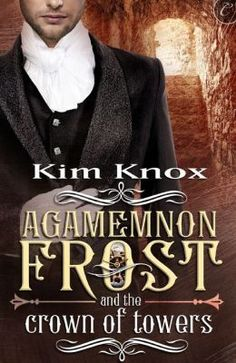 Review: Agamemnon Frost and the Crown of Towers by Kim Knox, # 3 Agamemnon Frost, M/M Sci-Fi Steampunk Romance