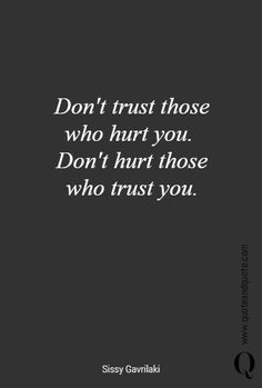 """Don't trust those who hurt you. Don't hurt those who trust you"""