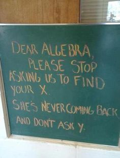 Dear Algebra, Please stop asking us to find your X. She's never coming back and don't why Y.