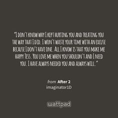 """""""I don't know why I kept hurting you and treating you the way that I did. I won't waste your time with an excuse because I don't have one. All I know is that you make me happy Tess. Youlove me when you shouldn't and I need you. I have always needed you and always will."""" - from After 2 (on Wattpad) http://w.tt/1YFANsT #quote #wattpad"""