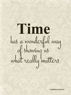 Time has a wonderful way of showing us what really matters >> quote, inspiration, truth, love