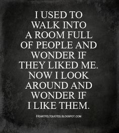 Heartfelt Quotes: I used to walk into a room full of people and wonder if they liked me. Now I look around and wonder if I like them. Now Quotes, Quotes To Live By, Motivational Quotes, Inspirational Quotes, Insightful Quotes, Motivational Wallpaper, Wisdom Quotes, Life Quotes, Thinking Quotes