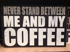 Never stand between me and my coffee!