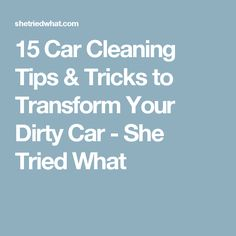 15 Car Cleaning Tips & Tricks to Transform Your Dirty Car - She Tried What
