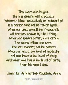 """""""The more one laughs, the less dignity will he possess. Whoever jokes (excessively or indecently) is a person who will be taken lightly. Whoever does something frequently will become known by that thing. Whoever speaks often, errs  often; the more often one errs, the less modesty will he possess; whoever has a low level of modesty will also have a low level of piety; and when one has a low level of piety, then his heart dies."""" Umar Ibn Al Khattab Radiallahu Anhu"""