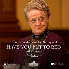 I'm tempted to ring for Nanny and have you put to bed with no supper.
