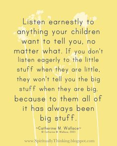 Listen earnestly to anything your children want to tell you, no matter what. If you don't listen eagerly to the little stuff when they are ...