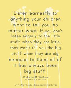 Ouve atentamente tudo que os teus filhos te queiram contar, seja o que for. Se não ouvires com atenção as coisas pequenas enquanto eles são pequenos, não te vão contar as coisas mais importantes quando forem mais velhos, pois para eles foram sempre todas importantes.