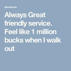 Always  Great friendly service.   Feel like 1 million bucks when I walk out