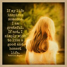 If my life inspires someone, I am grateful. It not, I simply wish to live a good and honest life. Katrina Mayer www.katrinamayer.com