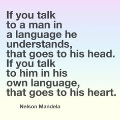"Motivation quote. Quote about language learning. ""If you talk to a man in a language he understands, that goes to his head. If you talk to him in his own language, that goes to his heart"". Nelson Mandela"