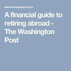 A financial guide to retiring abroad - The Washington Post