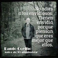 No odies a los envidiosos. Tienen envidia porque piensan que eres lo mejor que ellos.                 -Paulo Coelho.