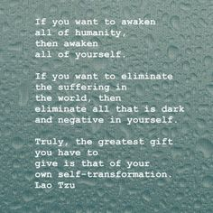 Inspirational Positive Quotes By Lau Tzu — If you want to awaken all of humanity, then awaken all of yourself. If you want to eliminate the suffering in the world, then eliminate all that is dark and negative in yourself. truly, the greatest gift you have to give is that of your own self-transformation. ~ Lao Tzu