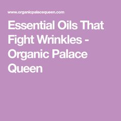 Essential Oils That Fight Wrinkles - Organic Palace Queen