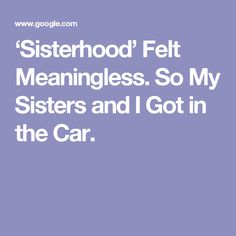 'Sisterhood' Felt Meaningless. So My Sisters and I Got in the Car.