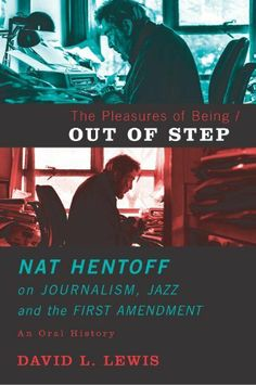 The Pleasures of Being Out of Step: Nat Hentoff's Life in Journalism, Jazz and the First Amendment by David L. Lewis