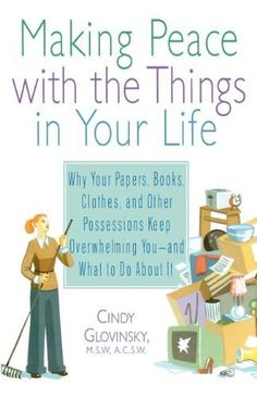 Making Peace with the Things in Your Life: Why Your Papers, Books, Clothes, and Other Possessions Keep Overwhelming You and What to Do About It by Cindy Glovinsky ($9.00 on Kindle, $14.00 in paperback)