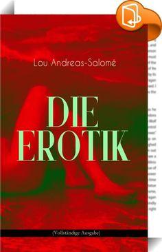 """Die Erotik (Vollständige Ausgabe)    ::  Dieses eBook: """"Die Erotik (Vollständige Ausgabe)"""" ist mit einem detaillierten und dynamischen Inhaltsverzeichnis versehen und wurde sorgfältig korrekturgelesen. Lou Andreas-Salomé (1861-1937) war eine weitgereiste Schriftstellerin, Erzählerin, Essayistin und Psychoanalytikerin aus russisch-deutscher Familie. Die Art ihrer persönlichen Beziehungen zu prominenten Vertretern des deutschen Geisteslebens – in erster Linie zu Friedrich Nietzsche, Rain..."""