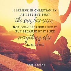 """""""I believe in Christianity as I believe that the sun has risen: not only because I see it, but because by it I see everything else."""" — C. S. Lewis @exploregod @prestontrail"""