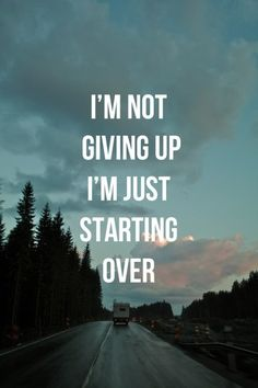 I'm not giving up I'm just starting over