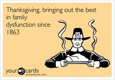 Free and Funny Thanksgiving Ecard: Thanksgiving, bringing out the best in family dysfunction since 1863 Create and send your own custom Thanksgiving ecard. Someecards, Funny Thanksgiving Memes, Family Thanksgiving, Hosting Thanksgiving, Thanksgiving Cards, Haha Funny, Hilarious, Funny Stuff, Funny Shit
