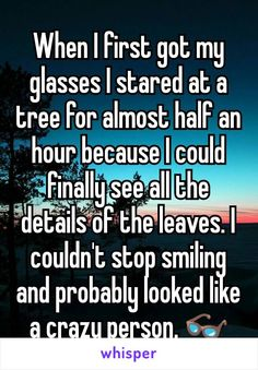 When I first got my glasses I stared at a tree for almost half an hour because I could finally see all the details of the leaves. I couldn't stop smiling and probably looked like a crazy person.