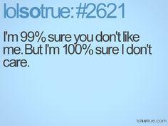 I'm 99% sure you don't like me. But I'm 100% sure I don't care.