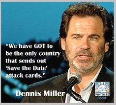 "We have GOT to be the only country that sends out ""Save the Date"" attack cards. -Dennis Miller"