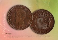 The first silver peso minted exclusively for use in the Philippines bore the bust of Alfonso XIII and the words Islas Filipinas. Minted in Madrid 1897, the Alfonsos or the Spanish-Philippine pesos remained in circulation and were legal tender in the islands until 1904.