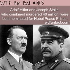 Hitler and Stalin nomination for nobel peace prize… they were nominated , they didn't won though…but Hitler was was time's person of the year, and Stalin too, twice!! WTF FUN FACTS HOME / SEE MORE...