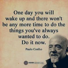 One day you will wake up and there won't be any more time to do the things you've always wanted to do. Do it now. Paulo Coelho