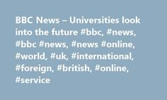 BBC News – Universities look into the future #bbc, #news, #bbc #news, #news #online, #world, #uk, #international, #foreign, #british, #online, #service http://vps.nef2.com/bbc-news-universities-look-into-the-future-bbc-news-bbc-news-news-online-world-uk-international-foreign-british-online-service/  # Universities look into the future The current funding crisis will transform Britain's universities by 2020. University campuses will be unrecognisable. The conventional image of today, which is…