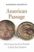 Grandjean, Katherine. American Passage: The Communications Frontier in Early New England. , 2015. Print.