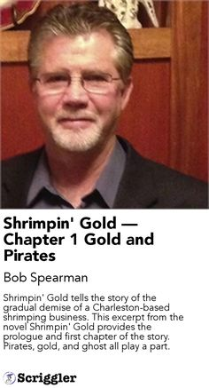 Shrimpin' Gold — Chapter 1 Gold and Pirates by Bob Spearman https://scriggler.com/detailPost/story/114797 Shrimpin' Gold tells the story of the gradual demise of a Charleston-based shrimping business. This excerpt from the novel Shrimpin' Gold provides the prologue and first chapter of the story. Pirates, gold, and ghost all play a part.