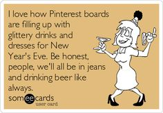 I love how Pinterest boards are filling up with glittery drinks and dresses for New Year's Eve. Be honest, people, we'll all be in jeans and drinking beer like always.