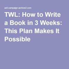 TWL: How to Write a Book in 3 Weeks: This Plan Makes It Possible