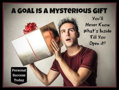Goal Setting Quotes 4: A Goal is a Mysterious Gift. Be Sure to Open It!
