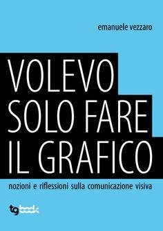 Volevo solo fare il grafico  - Manuale di introduzione alla grafica - by Emanuele Vezzaro