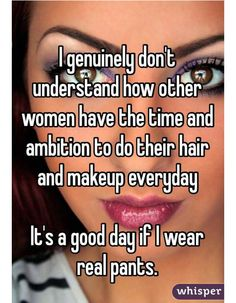 "Someone from Nashville posted a whisper, which reads ""I genuinely don't understand how other women have the time and ambition to do their hair and makeup everyday It's a good day if I wear real pants. Funny Quotes, Funny Memes, True Quotes, Movie Quotes, Quotes Quotes, Whisper Confessions, By Any Means Necessary, Lol So True, Funny But True"