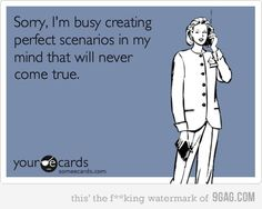 Sorry.  I'm busy creating perfect scenarios in my mind that will never come true.