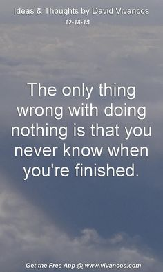 The only thing wrong with doing nothing is that you never know when you're finished. [December 18th 2015] https://www.youtube.com/watch?v=iSrMJ79SjDM