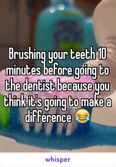 Brushing your teeth 10 minutes before going to the dentist because you think it's going to make a difference😂 What I do every time😂😂 True Quotes, Funny Quotes, Funny Memes, Whisper Quotes, Fail, Whisper Confessions, Teen Posts, Lol So True, Thats The Way