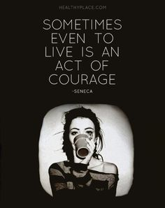 Quote on mental health: Sometimes even to live is an act of courage. -Seneca www.HealthyPlace.com