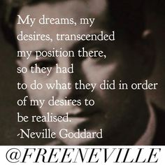 But my dreams, my desires, transcended my position there, so they had to do what they did in order for my ....