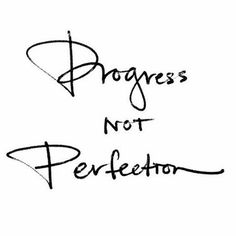 Progress not perfection                                                                                                                                                                                 More
